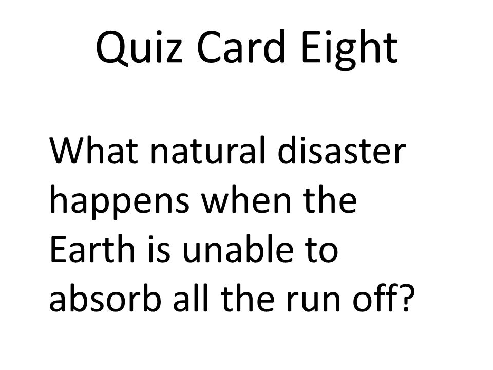 Quiz Card Eight What natural disaster happens when the Earth is unable to absorb all the run off