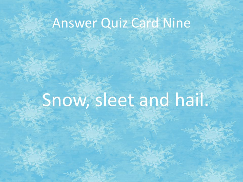 Answer Quiz Card Nine Snow, sleet and hail.