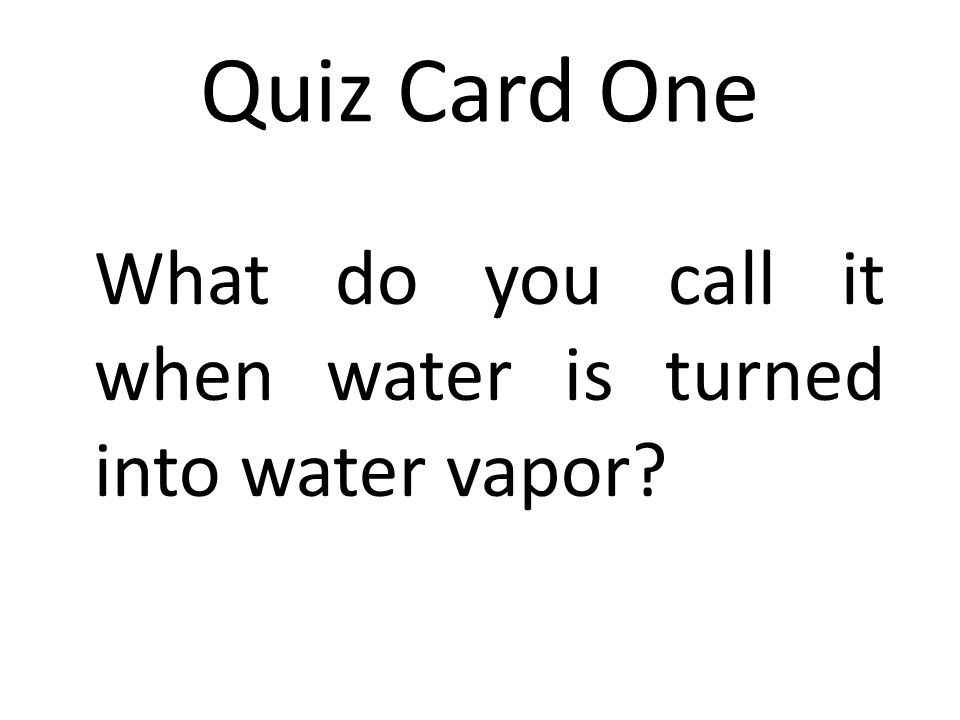 Quiz Card One What do you call it when water is turned into water vapor