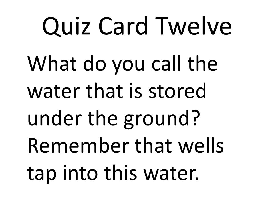 Quiz Card Twelve What do you call the water that is stored under the ground.