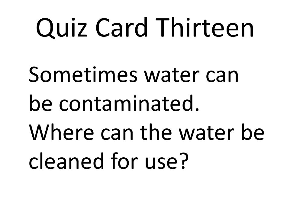 Quiz Card Thirteen Sometimes water can be contaminated. Where can the water be cleaned for use