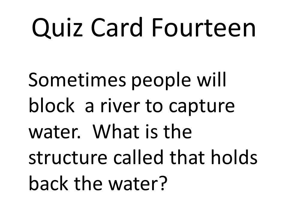 Quiz Card Fourteen Sometimes people will block a river to capture water.