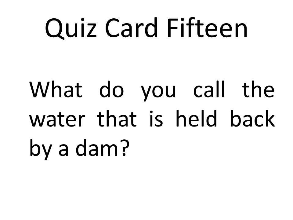 Quiz Card Fifteen What do you call the water that is held back by a dam