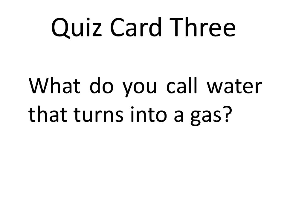 Quiz Card Three What do you call water that turns into a gas