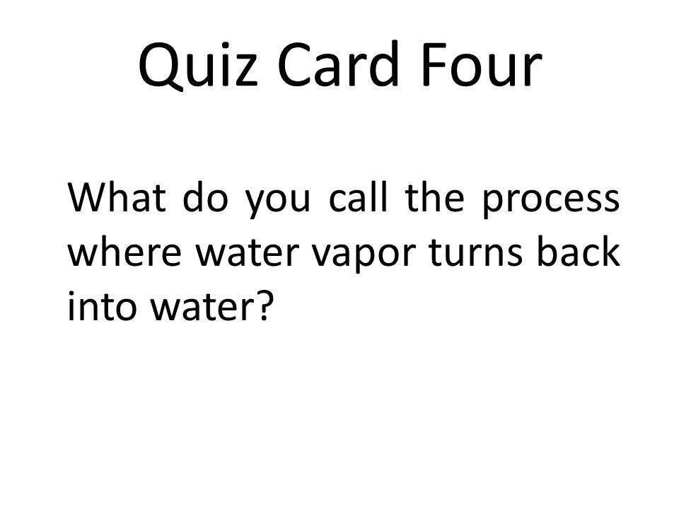 Quiz Card Four What do you call the process where water vapor turns back into water