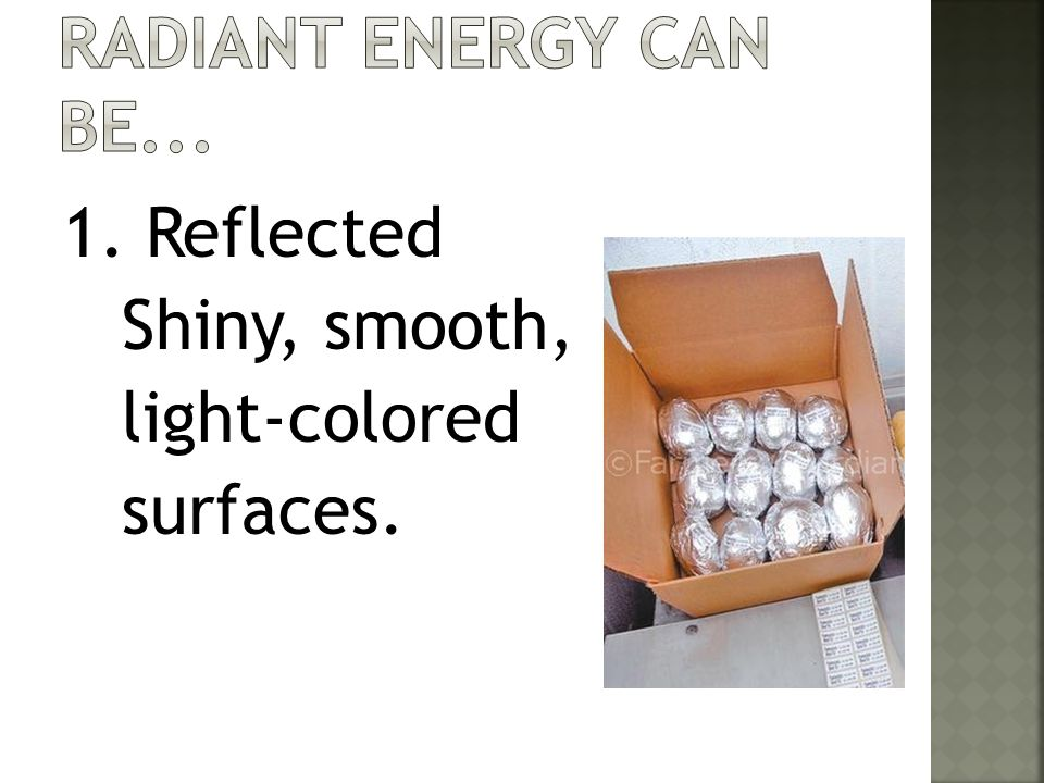Radiant energy can be Reflected Shiny, smooth, light-colored surfaces.