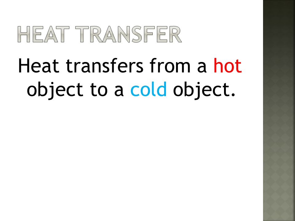 Heat Transfer Heat transfers from a hot object to a cold object.