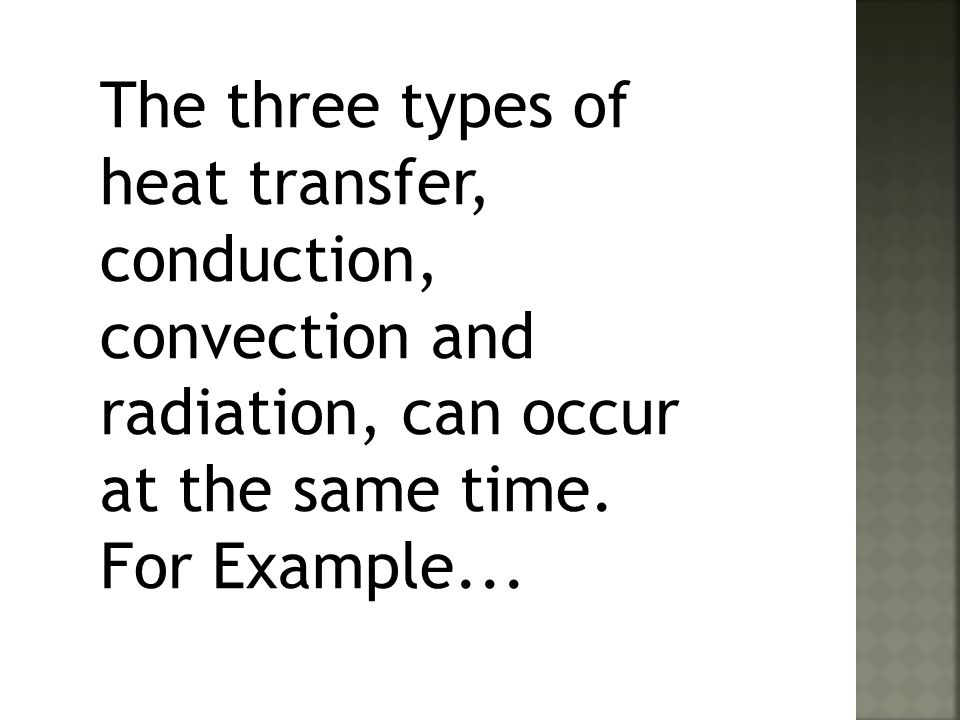 The three types of heat transfer, conduction, convection and radiation, can occur at the same time.