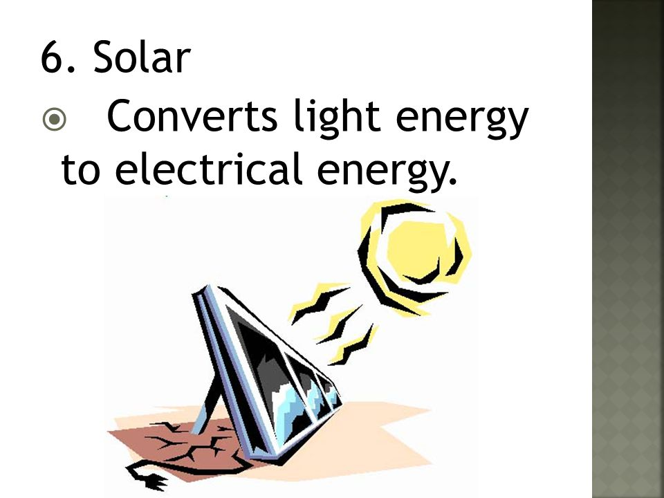 6. Solar Converts light energy to electrical energy.