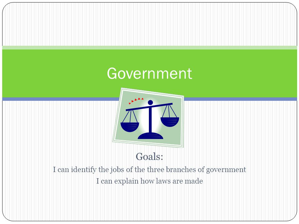 Government Goals: I can identify the jobs of the three branches of government.