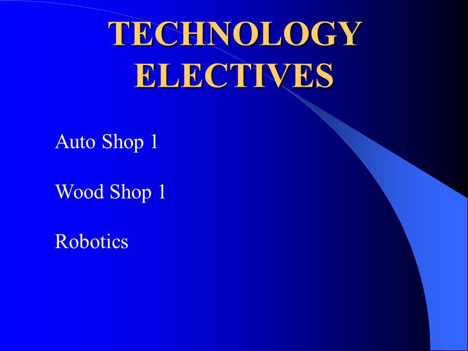 TECHNOLOGY ELECTIVES Auto Shop 1 Wood Shop 1 Robotics
