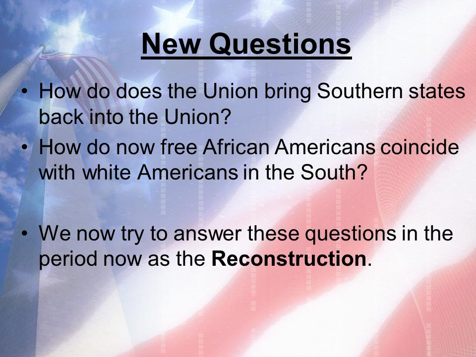 New Questions How do does the Union bring Southern states back into the Union
