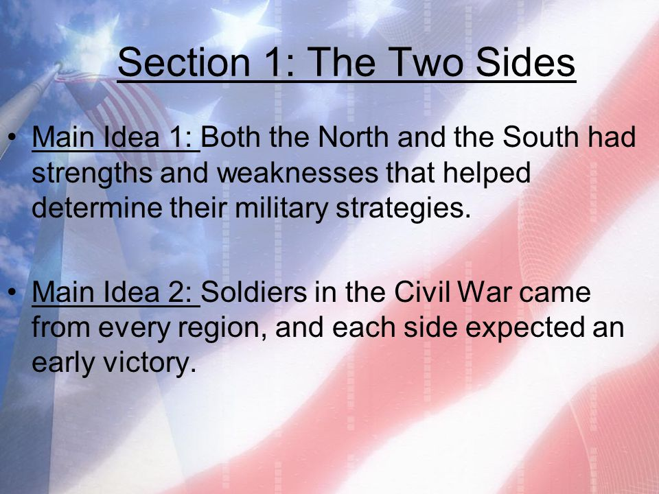 Section 1: The Two Sides Main Idea 1: Both the North and the South had strengths and weaknesses that helped determine their military strategies.