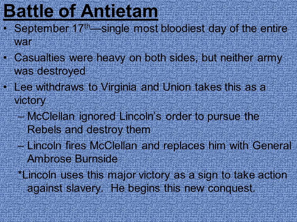 Battle of Antietam September 17th—single most bloodiest day of the entire war. Casualties were heavy on both sides, but neither army was destroyed.