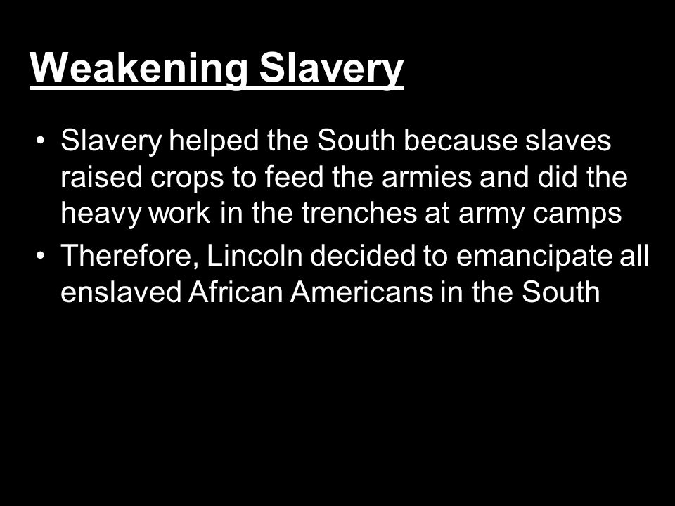 Weakening Slavery Slavery helped the South because slaves raised crops to feed the armies and did the heavy work in the trenches at army camps.