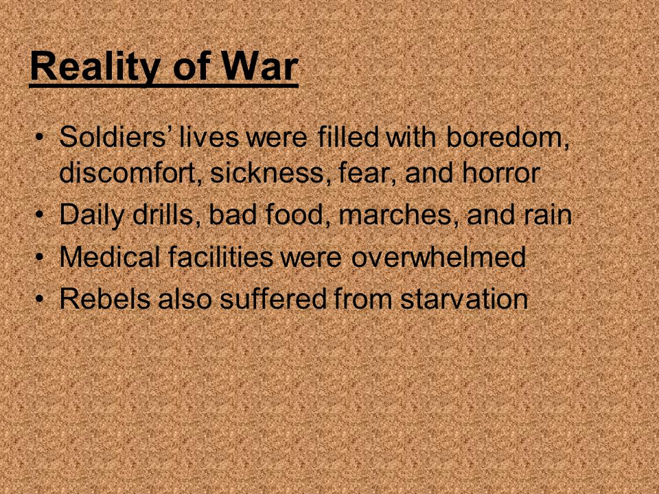 Reality of War Soldiers' lives were filled with boredom, discomfort, sickness, fear, and horror. Daily drills, bad food, marches, and rain.