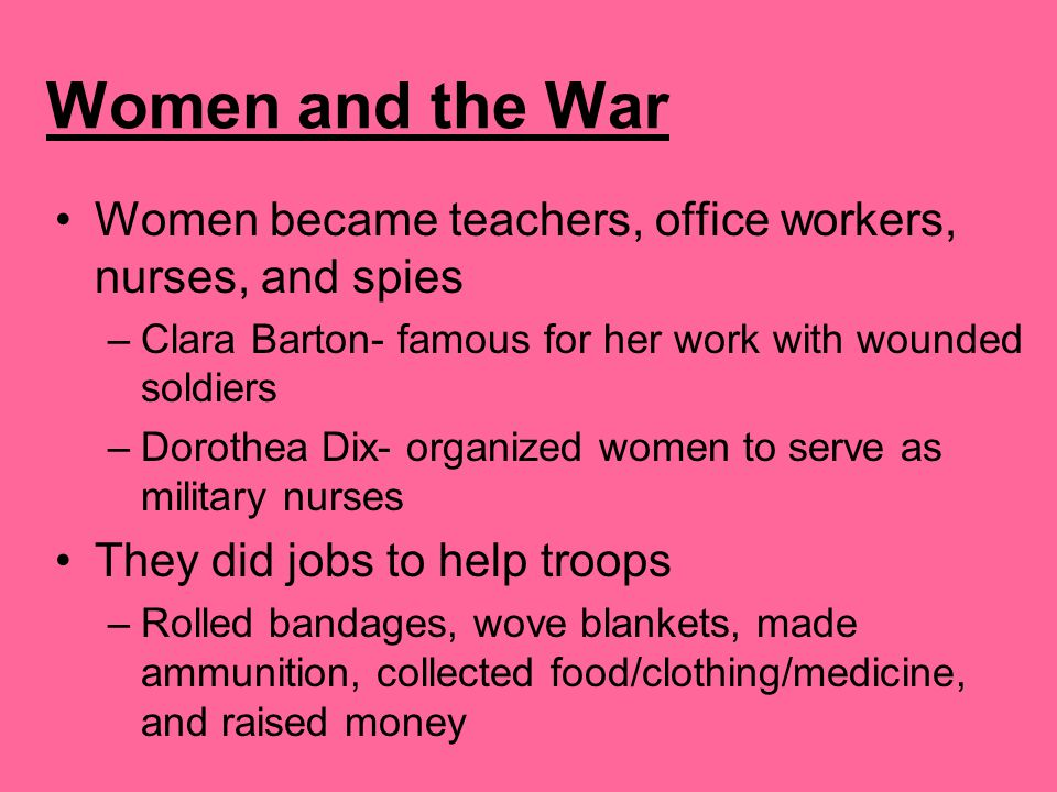 Women and the War Women became teachers, office workers, nurses, and spies. Clara Barton- famous for her work with wounded soldiers.