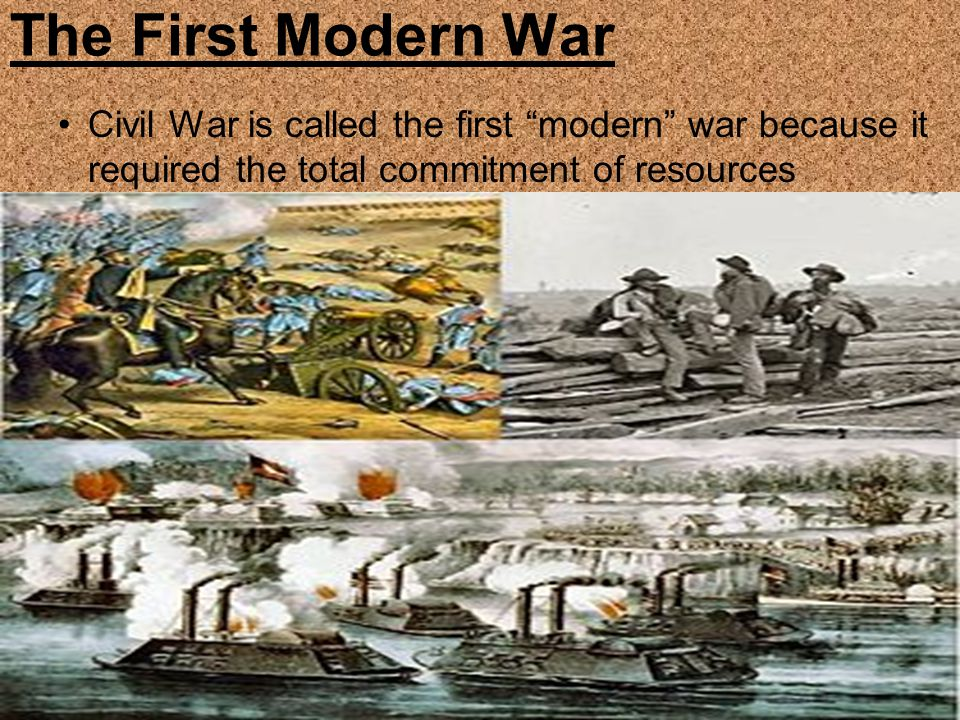 The First Modern War Civil War is called the first modern war because it required the total commitment of resources.