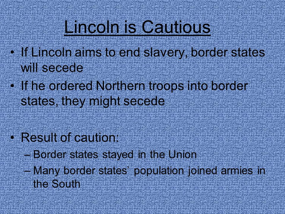Lincoln is Cautious If Lincoln aims to end slavery, border states will secede. If he ordered Northern troops into border states, they might secede.