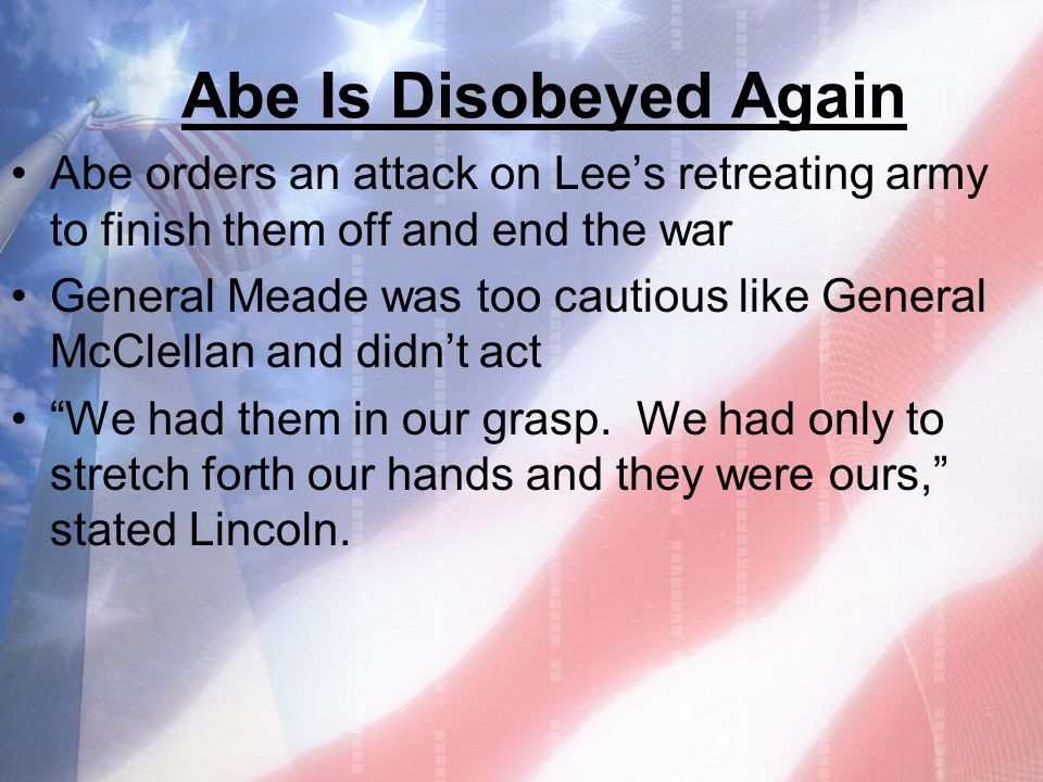 Abe Is Disobeyed Again Abe orders an attack on Lee's retreating army to finish them off and end the war.