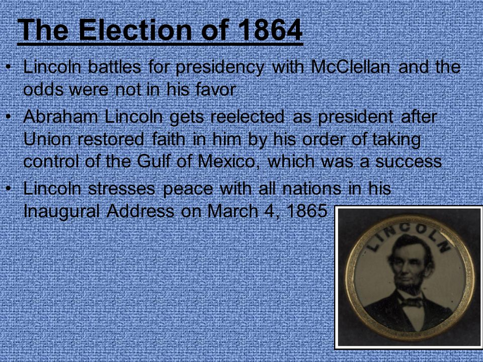 The Election of 1864 Lincoln battles for presidency with McClellan and the odds were not in his favor.