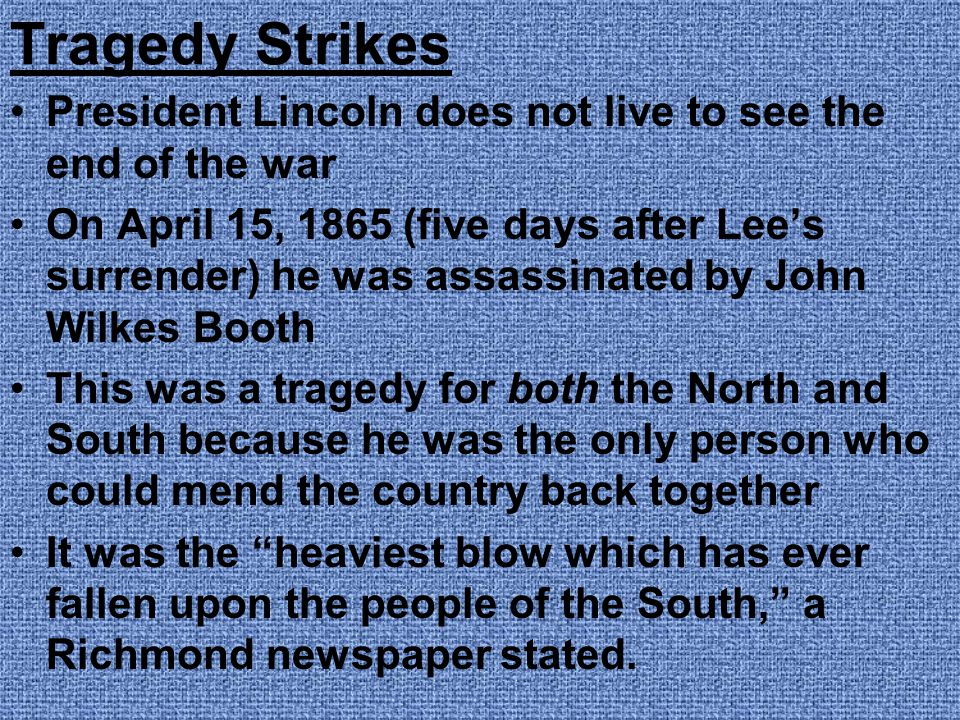Tragedy Strikes President Lincoln does not live to see the end of the war.