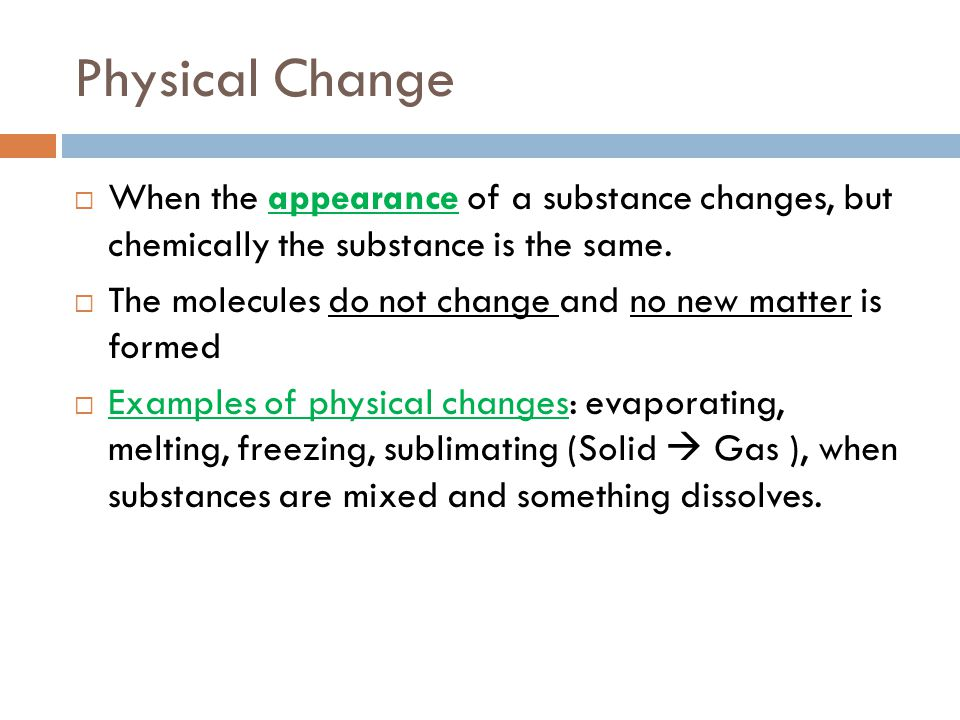 Physical Change When the appearance of a substance changes, but chemically the substance is the same.