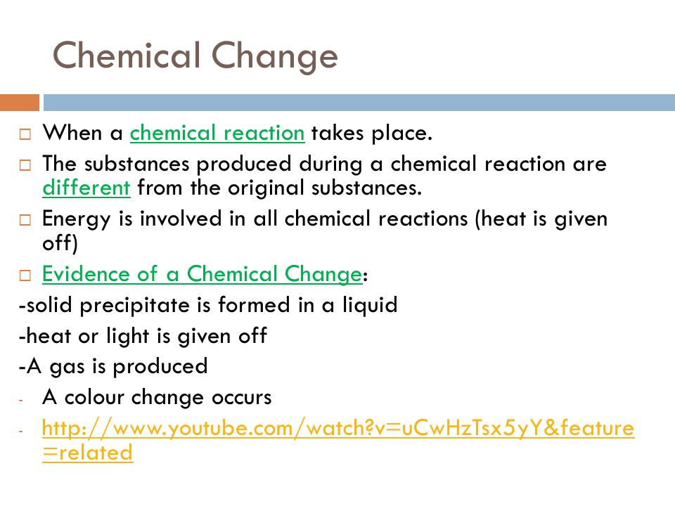 Chemical Change When a chemical reaction takes place.