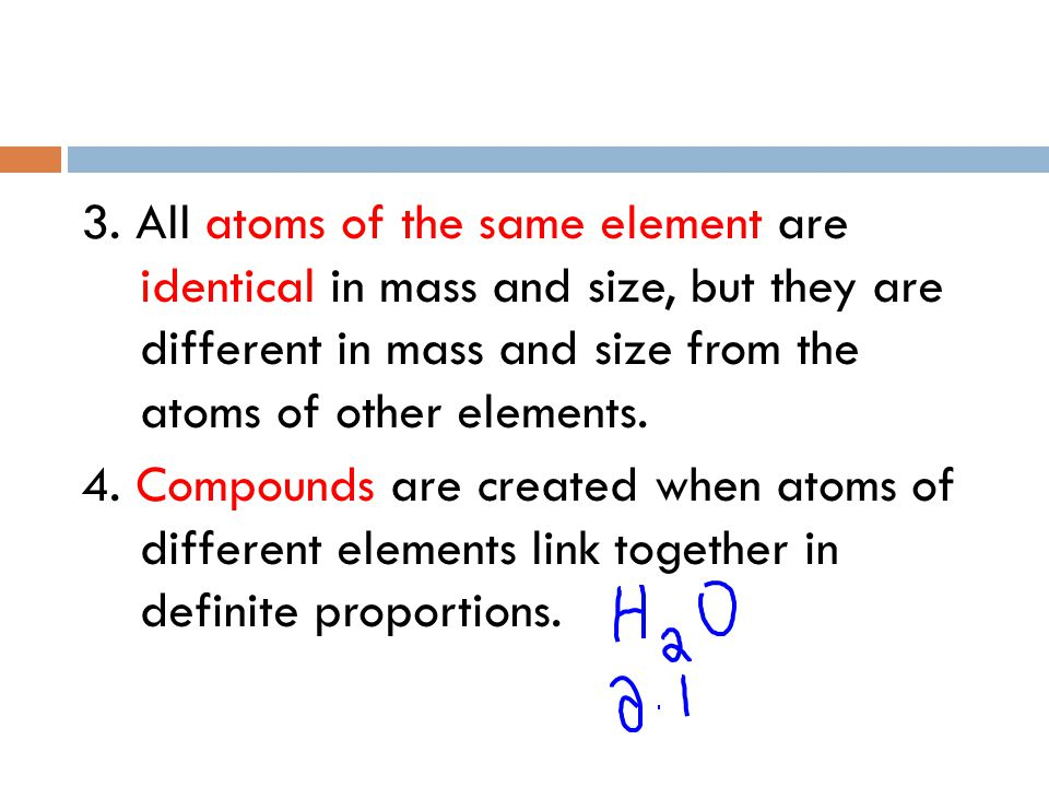 3. All atoms of the same element are identical in mass and size, but they are different in mass and size from the atoms of other elements.