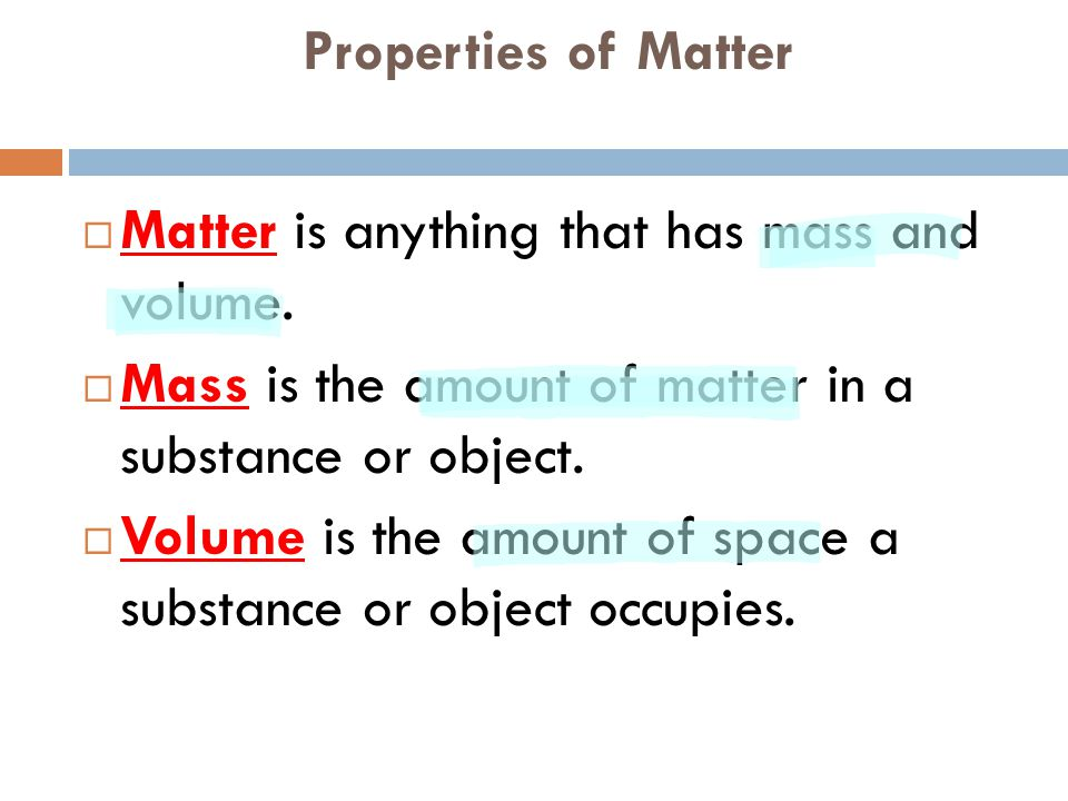 Properties of Matter Matter is anything that has mass and volume. Mass is the amount of matter in a substance or object.
