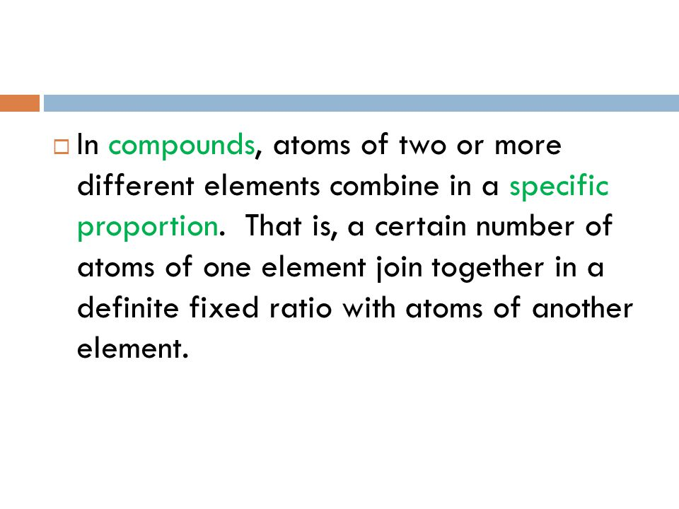 In compounds, atoms of two or more different elements combine in a specific proportion.