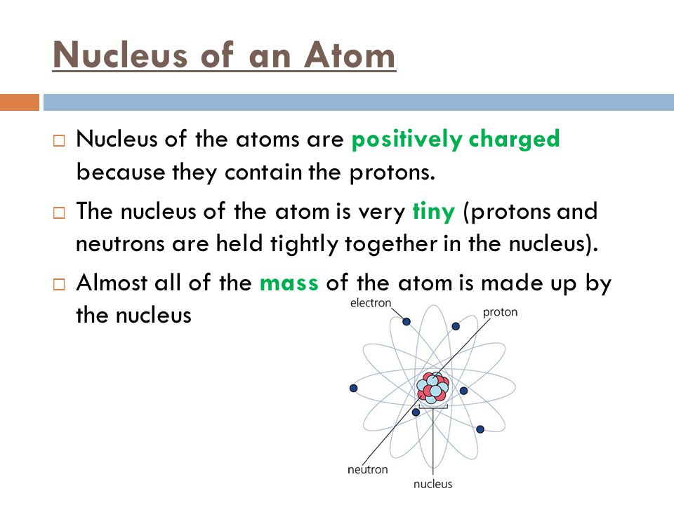 Nucleus of an Atom Nucleus of the atoms are positively charged because they contain the protons.