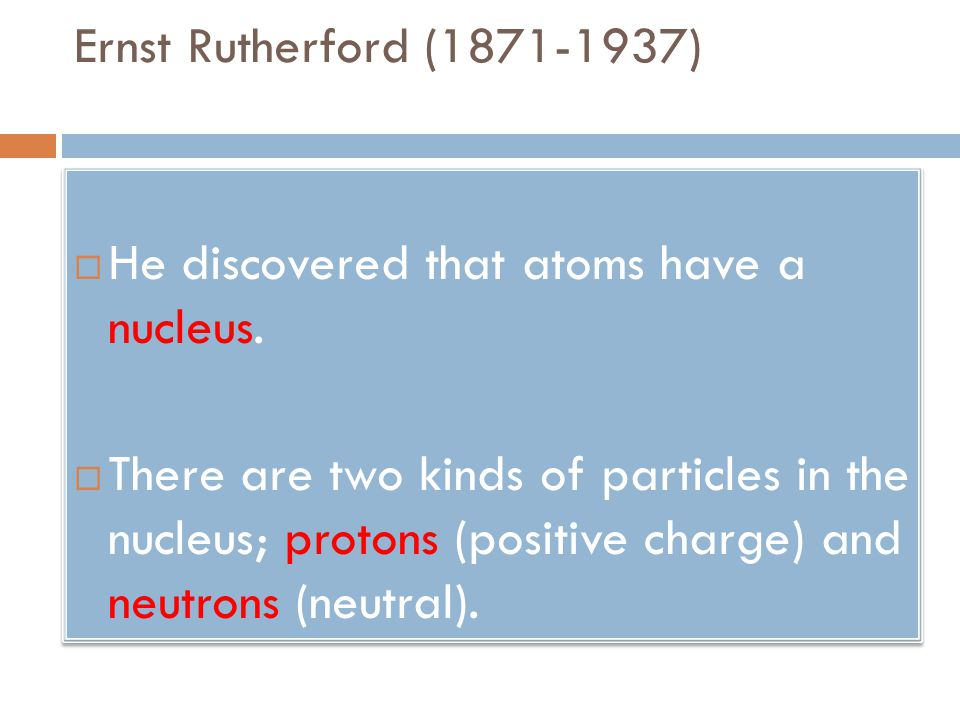 Ernst Rutherford (1871-1937) He discovered that atoms have a nucleus.