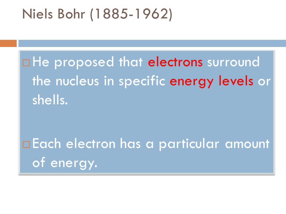 Niels Bohr (1885-1962) He proposed that electrons surround the nucleus in specific energy levels or shells.