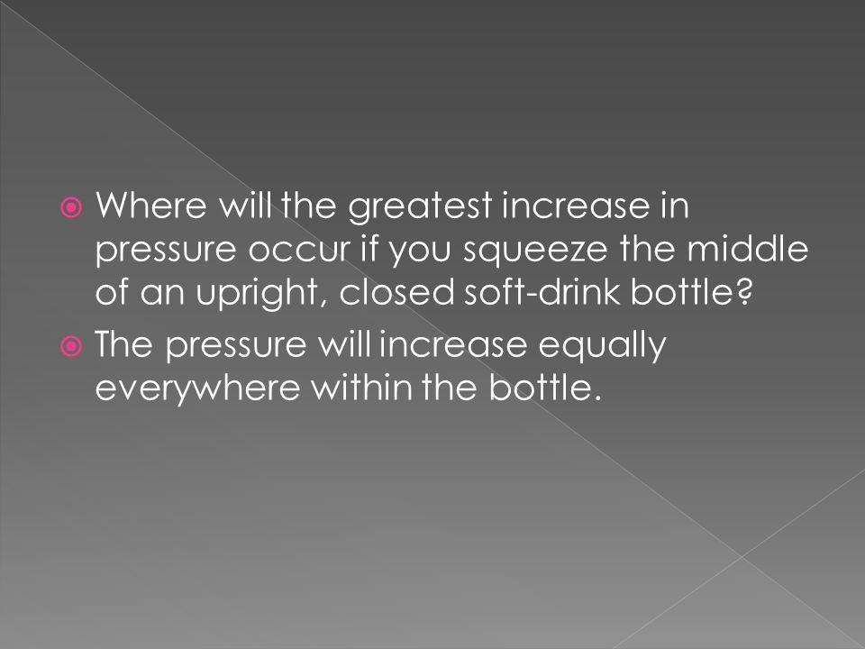 Where will the greatest increase in pressure occur if you squeeze the middle of an upright, closed soft-drink bottle