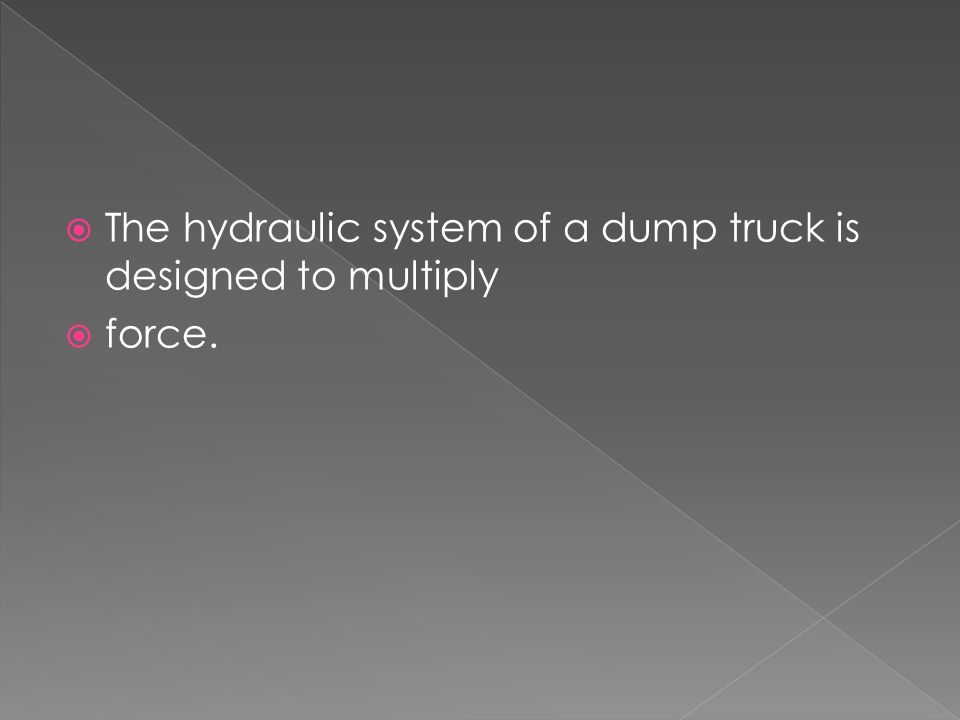 The hydraulic system of a dump truck is designed to multiply