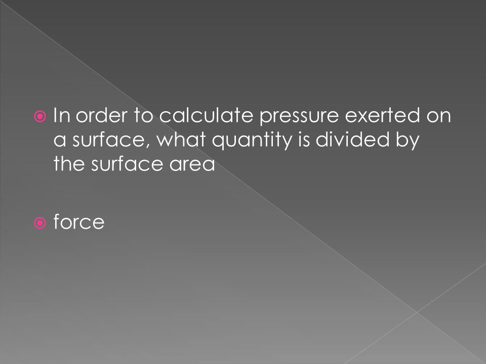 In order to calculate pressure exerted on a surface, what quantity is divided by the surface area
