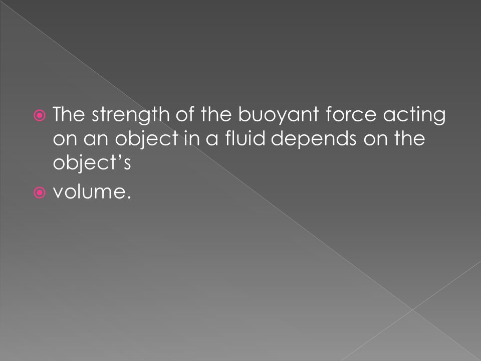 The strength of the buoyant force acting on an object in a fluid depends on the object's