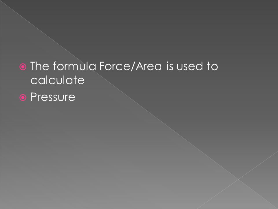 The formula Force/Area is used to calculate