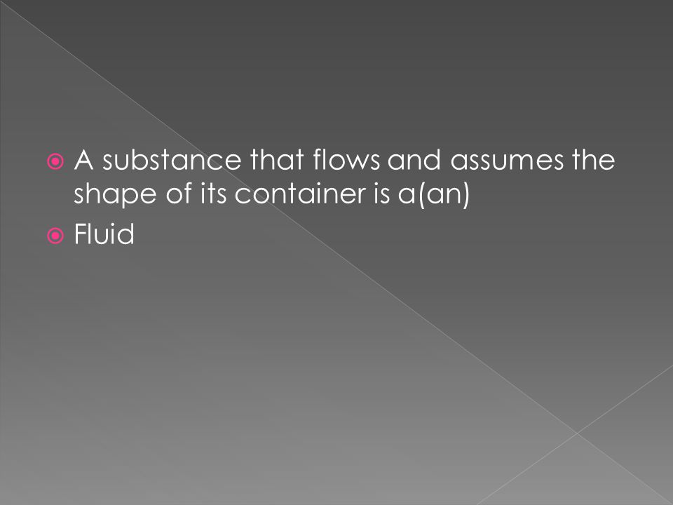 A substance that flows and assumes the shape of its container is a(an)