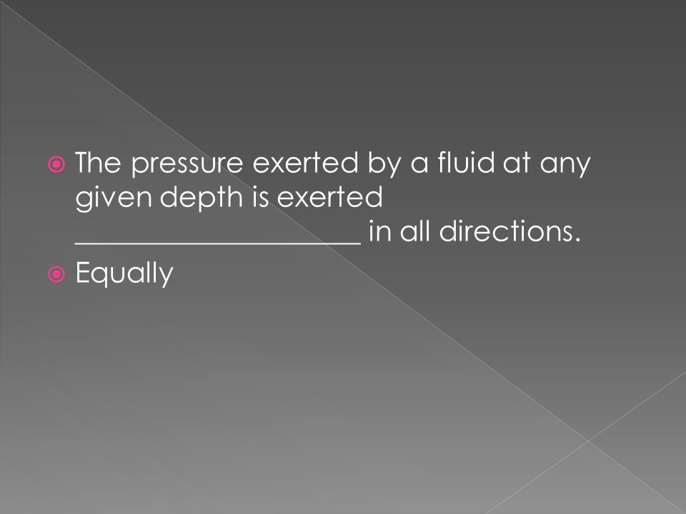 The pressure exerted by a fluid at any given depth is exerted ____________________ in all directions.
