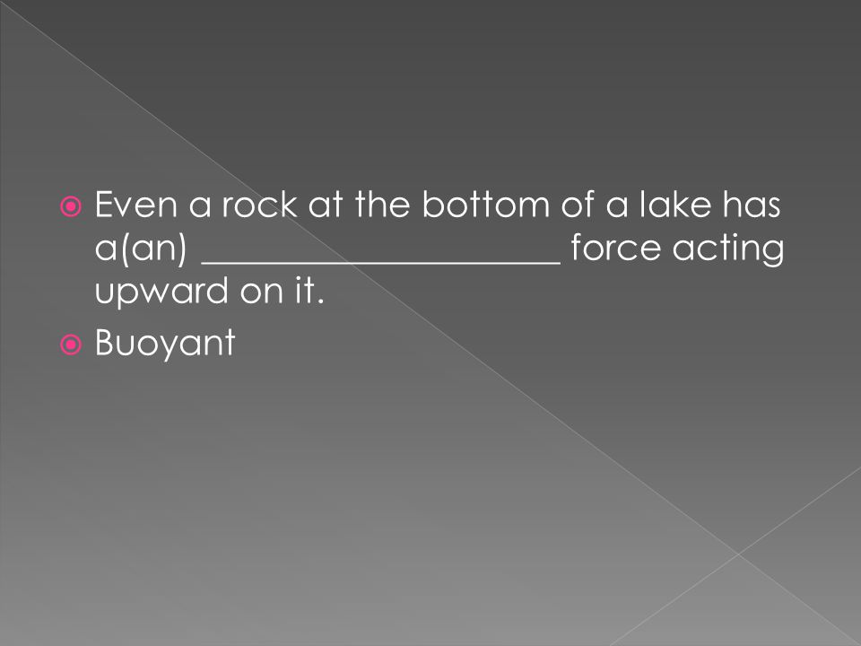 Even a rock at the bottom of a lake has a(an) ____________________ force acting upward on it.