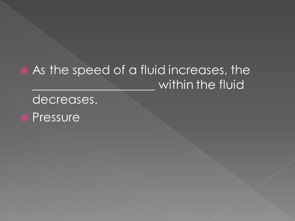 As the speed of a fluid increases, the ____________________ within the fluid decreases.