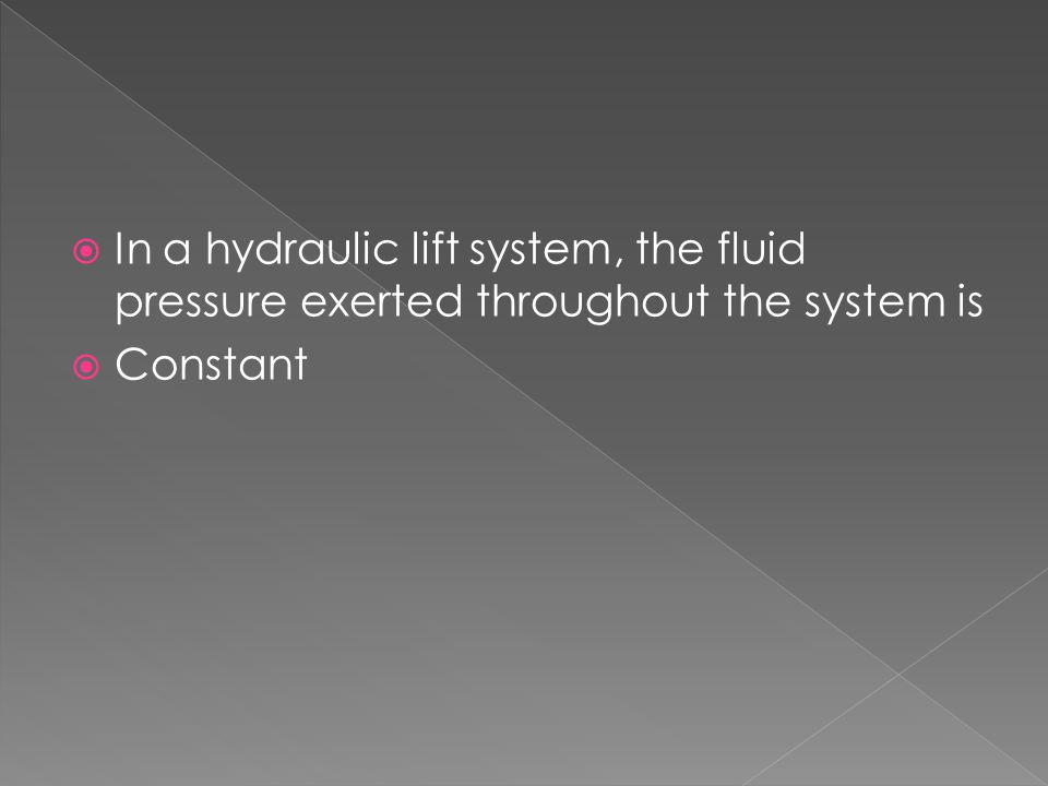 In a hydraulic lift system, the fluid pressure exerted throughout the system is