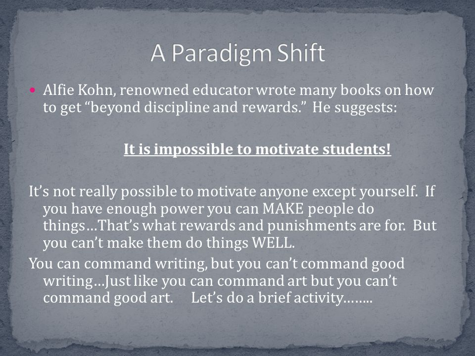 A Paradigm Shift Alfie Kohn, renowned educator wrote many books on how to get beyond discipline and rewards. He suggests: