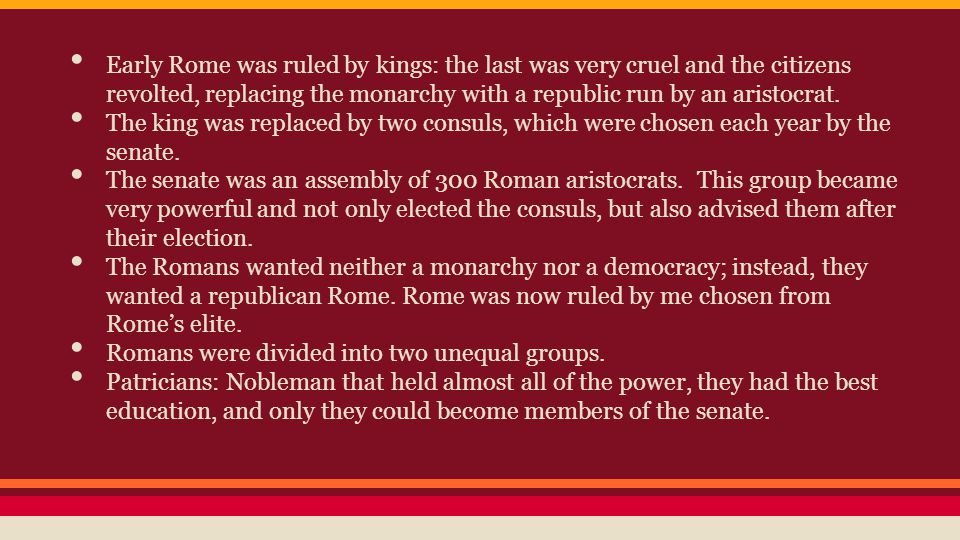 Early Rome was ruled by kings: the last was very cruel and the citizens revolted, replacing the monarchy with a republic run by an aristocrat.