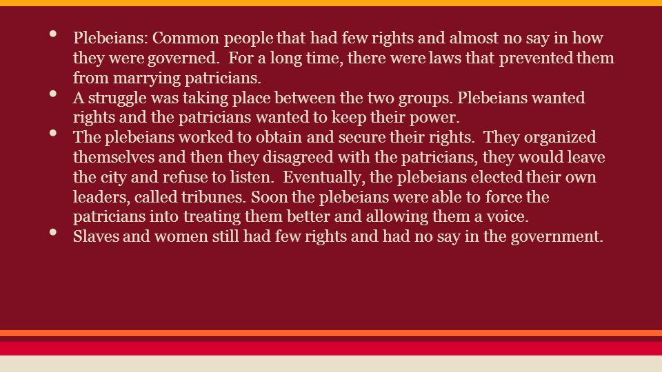 Plebeians: Common people that had few rights and almost no say in how they were governed. For a long time, there were laws that prevented them from marrying patricians.