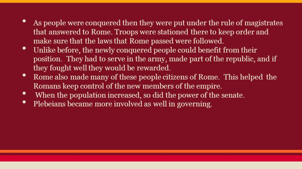 As people were conquered then they were put under the rule of magistrates that answered to Rome. Troops were stationed there to keep order and make sure that the laws that Rome passed were followed.
