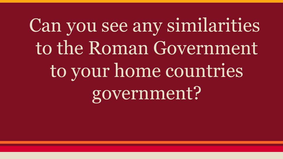 Can you see any similarities to the Roman Government to your home countries government