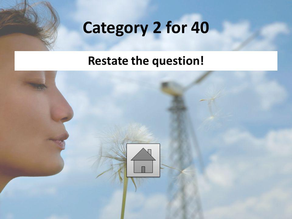 Category 2 for 40 Restate the question!